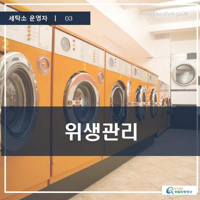 세탁소 운영자 | 03 위생관리 www.easylaw.go.kr 찾기 쉬운 생활법령정보 로고